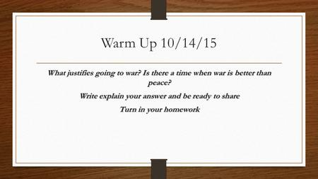 Warm Up 10/14/15 What justifies going to war? Is there a time when war is better than peace? Write explain your answer and be ready to share Turn in your.