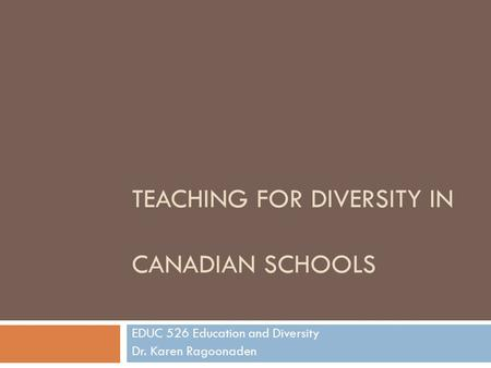 TEACHING FOR DIVERSITY IN CANADIAN SCHOOLS EDUC 526 Education and Diversity Dr. Karen Ragoonaden.