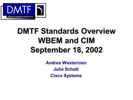DMTF Standards Overview WBEM and CIM September 18, 2002 Andrea Westerinen Julie Schott Cisco Systems.