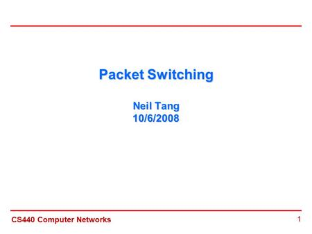 CS440 Computer Networks 1 Packet Switching Neil Tang 10/6/2008.