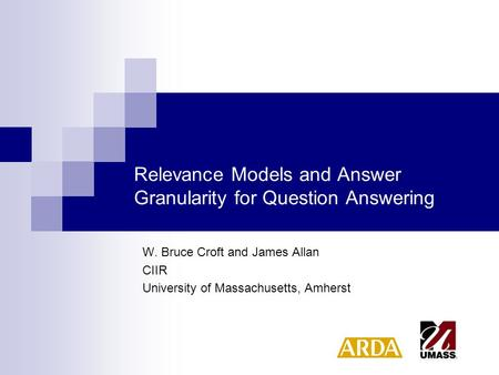 Relevance Models and Answer Granularity for Question Answering W. Bruce Croft and James Allan CIIR University of Massachusetts, Amherst.