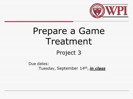 Prepare a Game Treatment Project 3 Due dates: Tuesday, September 14 th, in class.