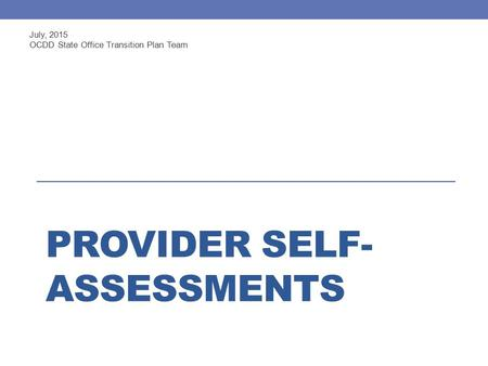 PROVIDER SELF- ASSESSMENTS July, 2015 OCDD State Office Transition Plan Team.