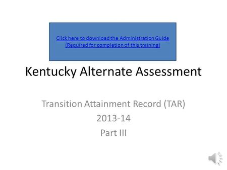 Kentucky Alternate Assessment Transition Attainment Record (TAR) 2013-14 Part III Click here to download the Administration Guide (Required for completion.