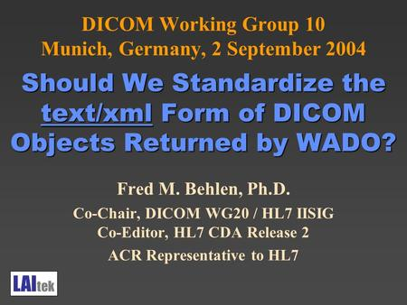 Should We Standardize the text/xml Form of DICOM Objects Returned by WADO? DICOM Working Group 10 Munich, Germany, 2 September 2004 Should We Standardize.