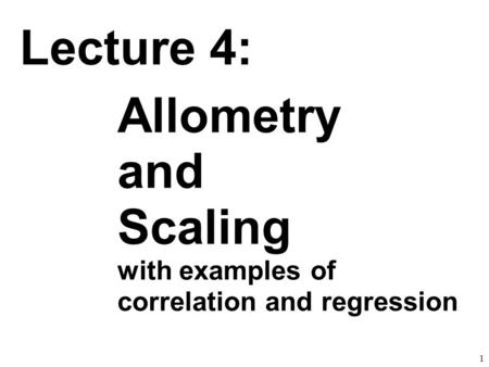 1 Lecture 4: Allometry and Scaling with examples of correlation and regression.