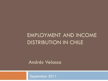 EMPLOYMENT AND INCOME DISTRIBUTION IN CHILE Andrés Velasco September 2011.