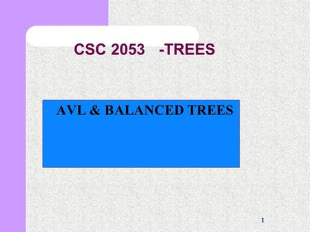 1 CSC 2053 -TREES AVL & BALANCED TREES. 2 Balanced Trees The advantage of balanced trees is that we can perform most operation in time proportional to.