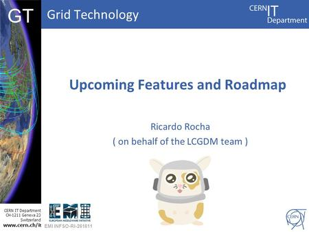 Grid Technology CERN IT Department CH-1211 Geneva 23 Switzerland www.cern.ch/i t DBCF GT Upcoming Features and Roadmap Ricardo Rocha ( on behalf of the.