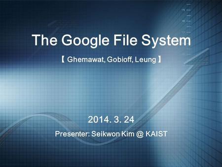 2014. 3. 24 Presenter: Seikwon KAIST The Google File System 【 Ghemawat, Gobioff, Leung 】