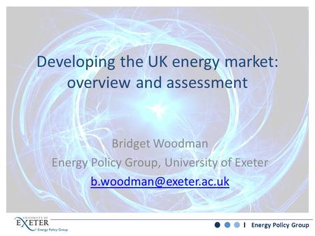 Energy Policy Group Developing the UK energy market: overview and assessment Bridget Woodman Energy Policy Group, University of Exeter