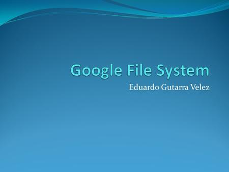 Eduardo Gutarra Velez. Outline Distributed Filesystems Motivation Google Filesystem Architecture Chunkservers Master Consistency Model File Mutation Garbage.