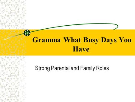 Gramma What Busy Days You Have Strong Parental and Family Roles.