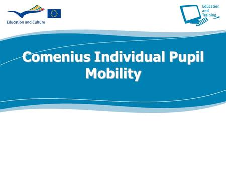 Comenius Individual Pupil Mobility. Individual Pupil Mobility Aims of the action-1  Allow secondary school pupils to spend between 3 and 10 months in.