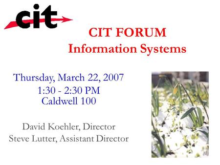 CIT FORUM Information Systems Thursday, March 22, 2007 1:30 - 2:30 PM Caldwell 100 David Koehler, Director Steve Lutter, Assistant Director.