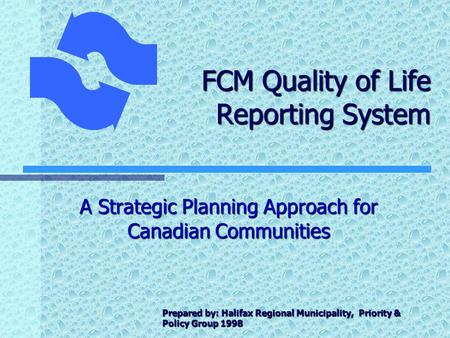 FCM Quality of Life Reporting System A Strategic Planning Approach for Canadian Communities Prepared by: Halifax Regional Municipality, Priority & Policy.