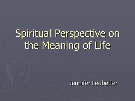 Spiritual Perspective on the Meaning of Life Jennifer Ledbetter.
