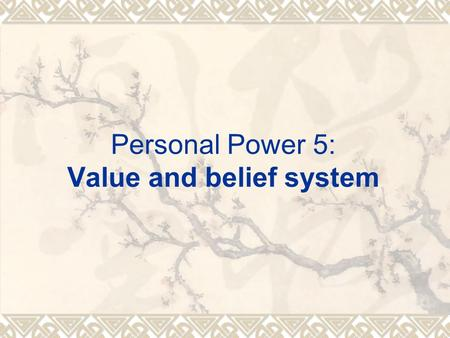 Personal Power 5: Value and belief system.  Values are emotional states that, based on our life experience, we believe are most important for us to experience.