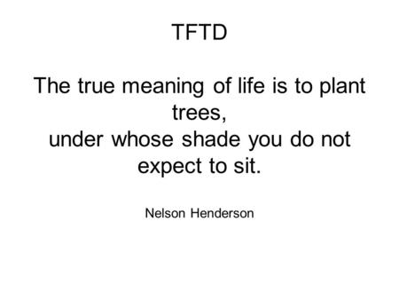 TFTD The true meaning of life is to plant trees, under whose shade you do not expect to sit. Nelson Henderson.