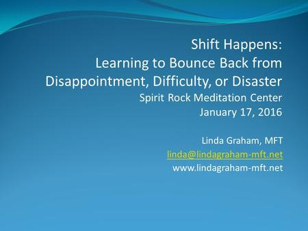 Linda Graham, MFT  Shift Happens: Learning to Bounce Back from Disappointment, Difficulty, or Disaster.