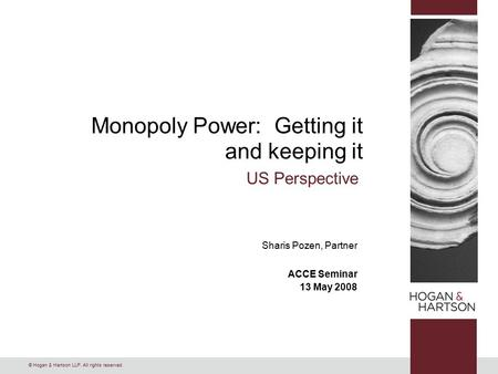 © Hogan & Hartson LLP. All rights reserved. Monopoly Power: Getting it and keeping it US Perspective Sharis Pozen, Partner ACCE Seminar 13 May 2008.