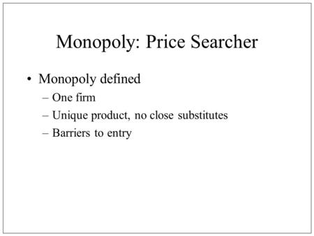 Monopoly: Price Searcher Monopoly defined –One firm –Unique product, no close substitutes –Barriers to entry.