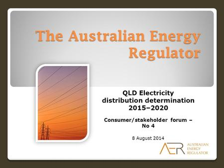 The Australian Energy Regulator QLD Electricity distribution determination 2015–2020 Consumer/stakeholder forum – No 4 8 August 2014.