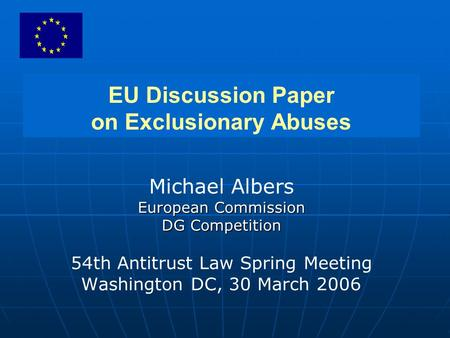 EU Discussion Paper on Exclusionary Abuses Michael Albers European Commission DG Competition 54th Antitrust Law Spring Meeting Washington DC, 30 March.