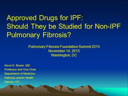 Approved Drugs for IPF: Should They be Studied for Non-IPF Pulmonary Fibrosis? Kevin K. Brown, MD Professor and Vice Chair Department of Medicine National.