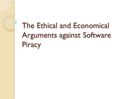 The Ethical and Economical Arguments against Software Piracy.