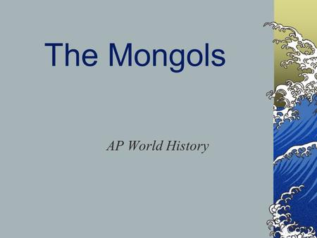 The Mongols AP World History. The Mongols Came from Mongolia/Central Asia Were pastoral nomads Lived in yurts Divided into clans/tribes Expert fighters.