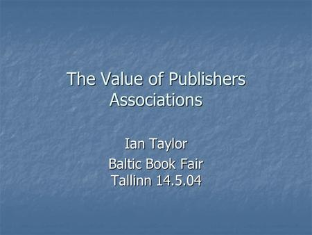The Value of Publishers Associations Ian Taylor Baltic Book Fair Tallinn 14.5.04.