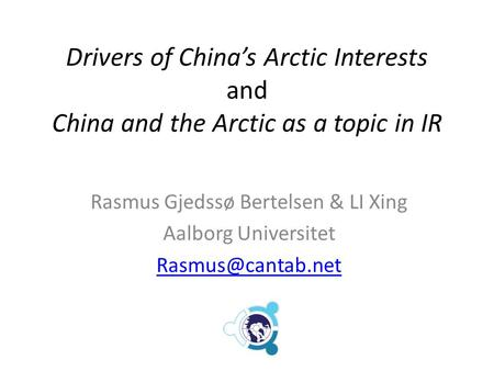Drivers of China's Arctic Interests and China and the Arctic as a topic in IR Rasmus Gjedssø Bertelsen & LI Xing Aalborg Universitet
