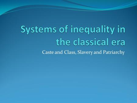 "Caste and Class, Slavery and Patriarchy. Classical China – Class System The most shaped by ""state actions"" than any other society – Powerful Centralized."