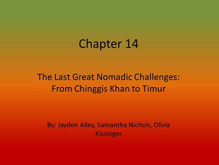 Chapter 14 The Last Great Nomadic Challenges: From Chinggis Khan to Timur By: Jayden Alley, Samantha Nichols, Olivia Kissinger.