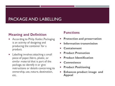 PACKAGE <strong>AND</strong> LABELLING Meaning <strong>and</strong> Definition  According to Philip Kotler, Packaging is an activity of designing <strong>and</strong> producing the container for a product.