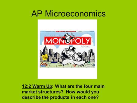 AP Microeconomics 12:2 Warm Up: What are the four main market structures? How would you describe the products in each one?