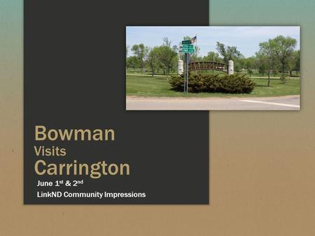 Bowman Visits Carrington LinkND Community Impressions June 1 st & 2 nd.