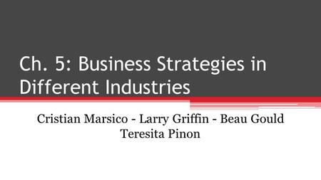 Ch. 5: Business Strategies in Different Industries Cristian Marsico - Larry Griffin - Beau Gould Teresita Pinon.