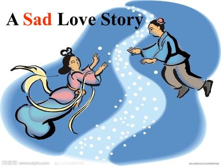 A Sad Love Story. Festivals for lovers? Valentine's Day The Double Seventh Day (QiQiao Festival) Happy Valentine's Day.