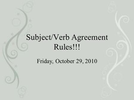 Subject/Verb Agreement Rules!!! Friday, October 29, 2010.