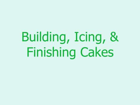 "Building, Icing, & Finishing Cakes. Building Cakes To ""build"" a cake: –Slice the cake, using a serrated knife –Keep the layers even in thickness –Use."