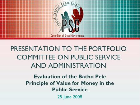 PRESENTATION TO THE PORTFOLIO COMMITTEE ON PUBLIC SERVICE AND ADMINISTRATION Evaluation of the Batho Pele Principle of Value for Money in the Public Service.