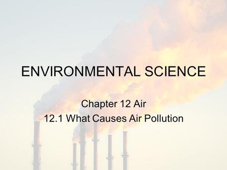 ENVIRONMENTAL SCIENCE Chapter 12 Air 12.1 What Causes Air Pollution.