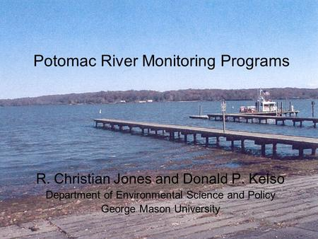 Potomac River Monitoring Programs R. Christian Jones and Donald P. Kelso Department of Environmental Science and Policy George Mason University.