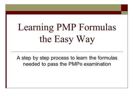 Learning PMP Formulas the Easy Way A step by step process to learn the formulas needed to pass the PMP ® examination.