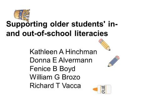Supporting older students' in- and out-of-school literacies Kathleen A Hinchman Donna E Alvermann Fenice B Boyd William G Brozo Richard T Vacca.