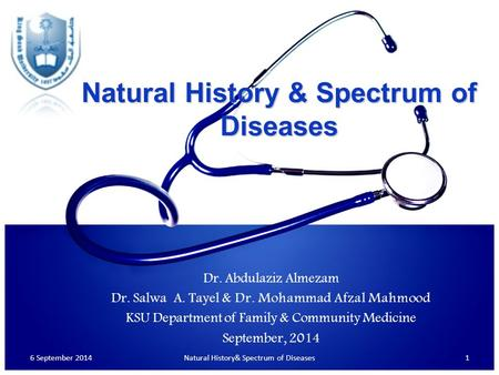 Natural History & Spectrum of Diseases 6 September 20141Natural History& Spectrum of Diseases Dr. Abdulaziz Almezam Dr. Salwa A. Tayel & Dr. Mohammad Afzal.