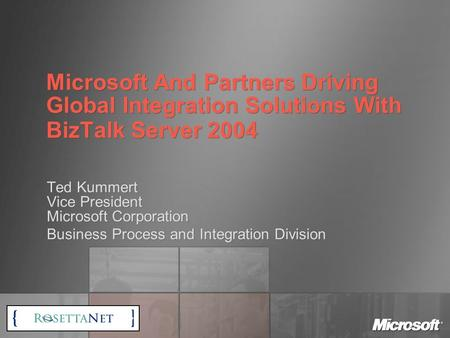 Microsoft And Partners Driving Global Integration Solutions With BizTalk Server 2004 Ted Kummert Vice President Microsoft Corporation Business Process.
