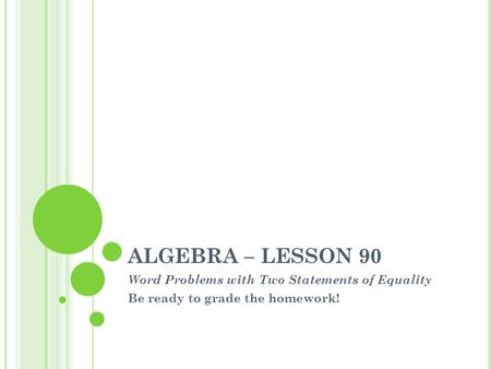 ALGEBRA – LESSON 90 Word Problems with Two Statements of Equality Be ready to grade the homework!
